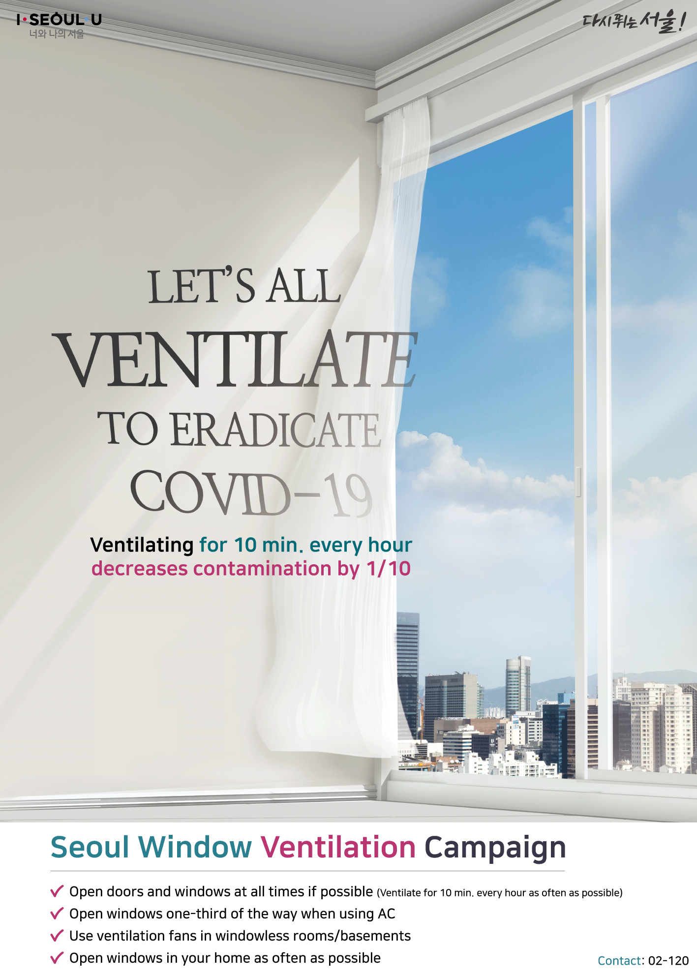 LET'S ALL VENTILATE TO ERADICATE COVID-19 Ventilating for 10 min. every hour decreases contamination by 1/10 Seoul Window Ventilation Campaign Open doors and windows at all times if possible Ventilate for 10 min. every hour as often as possible Open windows one-third of the way when using AC Use ventilation fans in windowless rooms/basements Open windows in your home as often as possible Contact: 02-120