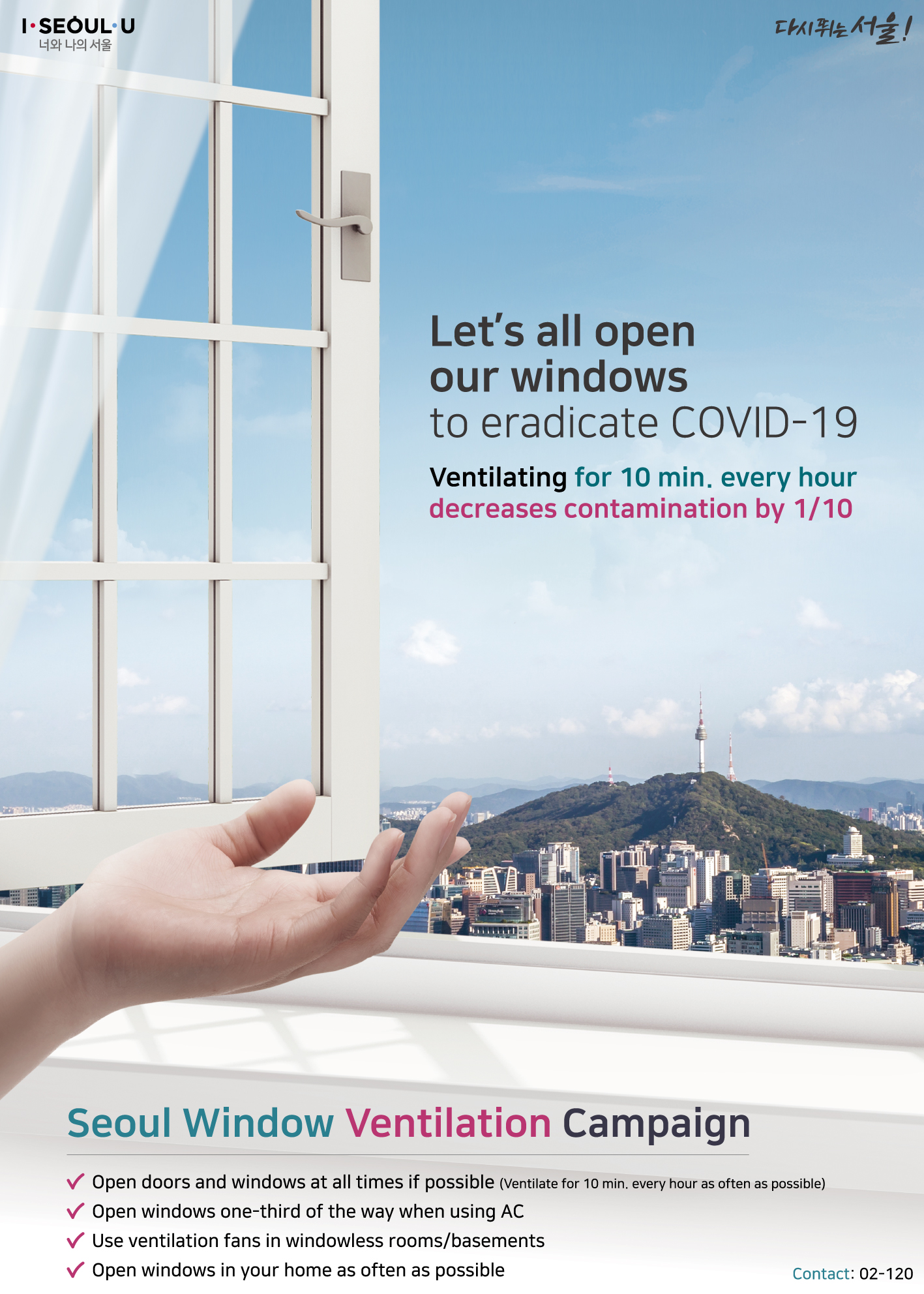 Let's all open our windows to eradicate COVID-19 Ventilating for 10 min. every hour decreases contamination by 1/10 Seoul Window Ventilation Campaign Open doors and windows at all times if possible Ventilate for 10 min. every hour as often as possible Open windows one-third of the way when using AC Use ventilation fans in windowless rooms/basements Open windows in your home as often as possible Contact: 02-120