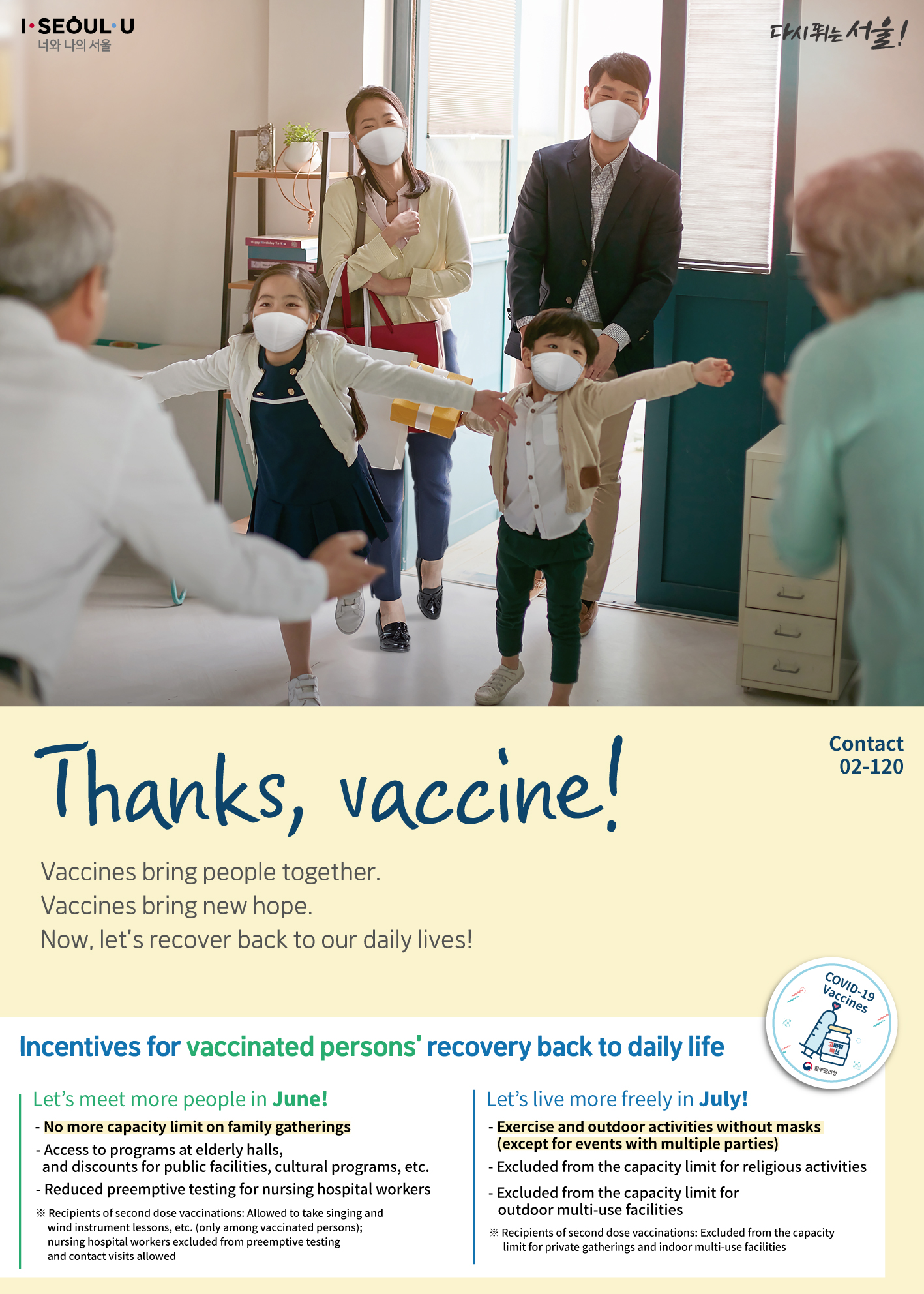 Thanks, vaccine! Vaccines bring people together. Vaccines bring new hope. Now, let's recover back to our daily lives! Incentives for vaccinated persons' recovery back to daily life Let's meet more people in June! - No more capacity limit on family gatherings - Access to programs at elderly halls, and discounts for public facilities, cultural programs, etc. - Reduced preemptive testing for nursing hospital workers ※ Recipients of second dose vaccinations: Allowed to take singing and wind instrument lessons, etc. (only among vaccinated persons); nursing hospital workers excluded from preemptive testing and contact visits allowed Let's live more freely in July! - Exercise and outdoor activities without masks (except for events with multiple parties)- Excluded from the capacity limit for religious activities - Excluded from the capacity limit for outdoor multi-use facilities ※ Recipients of second dose vaccinations: Excluded from the capacity limit for private gatherings and indoor multi-use facilities