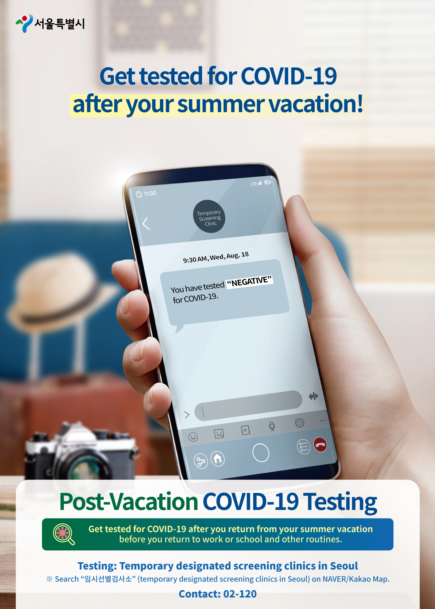 """Get tested for COVID-19 after your summer vacation!Screening Clinic9:30 AM, Wed, Aug. 18 The test result for your COVID-19 screening is """"Negative"""" (no detection).Post-Vacation COVID-19 TestingGet tested for COVID-19 after you return from your summer vacation before you return to work or school and other routines.Testing: Temporary designated screening clinics in Seoul※ Search """"임시선별검사소"""" (temporary designated screening clinics in Seoul) on NAVER/Kakao Map. Contact: 02-120"""