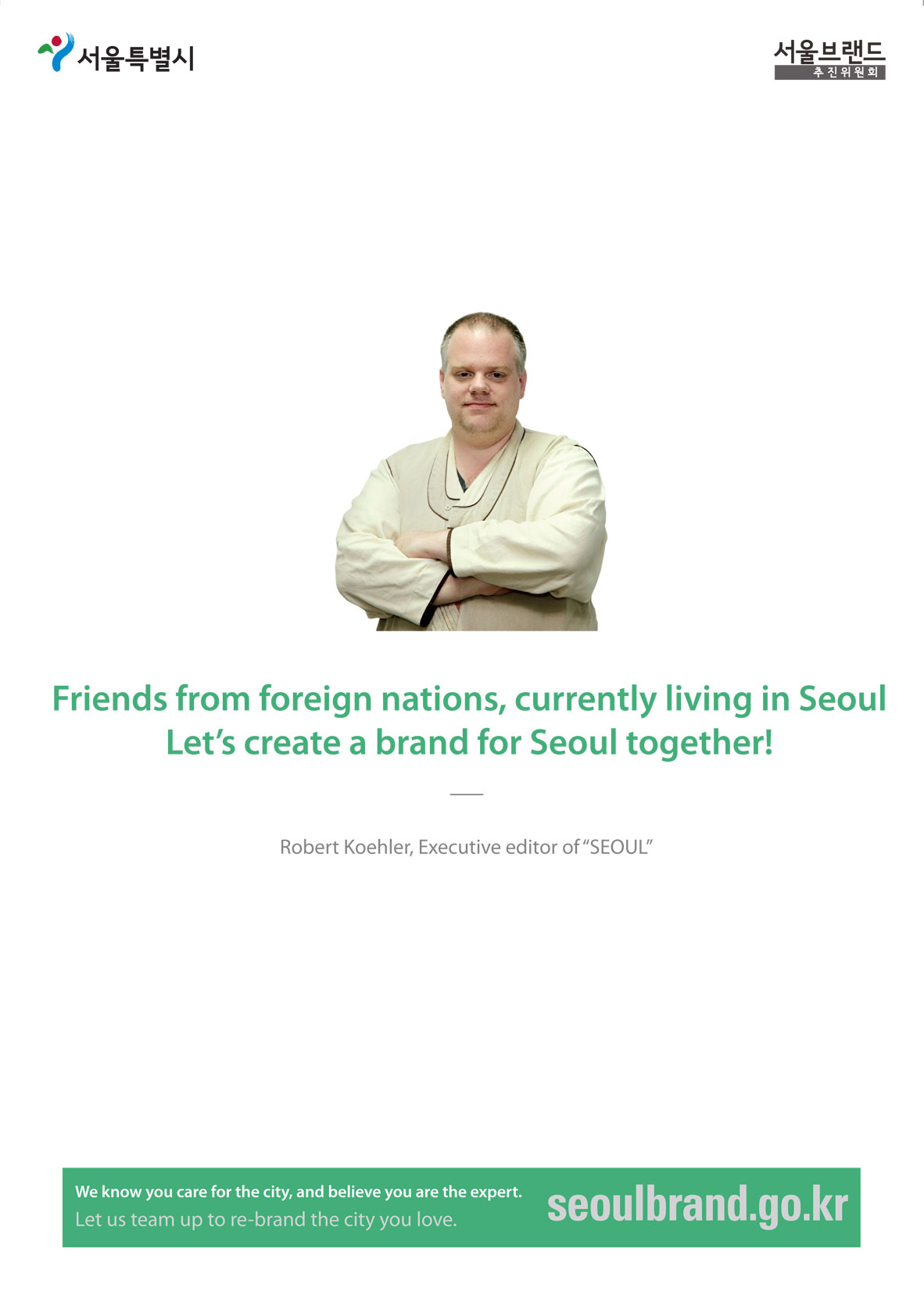 "Friends from foreign nations, currently living in Seoul Let's create a brand for Seoul together! Robert Koehler, Executive editor of ""SEOUL"" We know you care for the city, and believe you are the expert. Let us team up to re-brand the city you love."