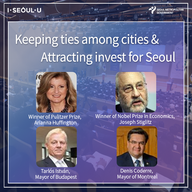 Keeping ties among cities & Attracting invest for Seoul, Winner of Pulitzer Prize, Arianna Huffington, Winner of Nobel Prize in Economics, Joseph Stiglitz, Talos Intvan, Mayor of Budapest, Denis Coderre, Mayor of Montraeal
