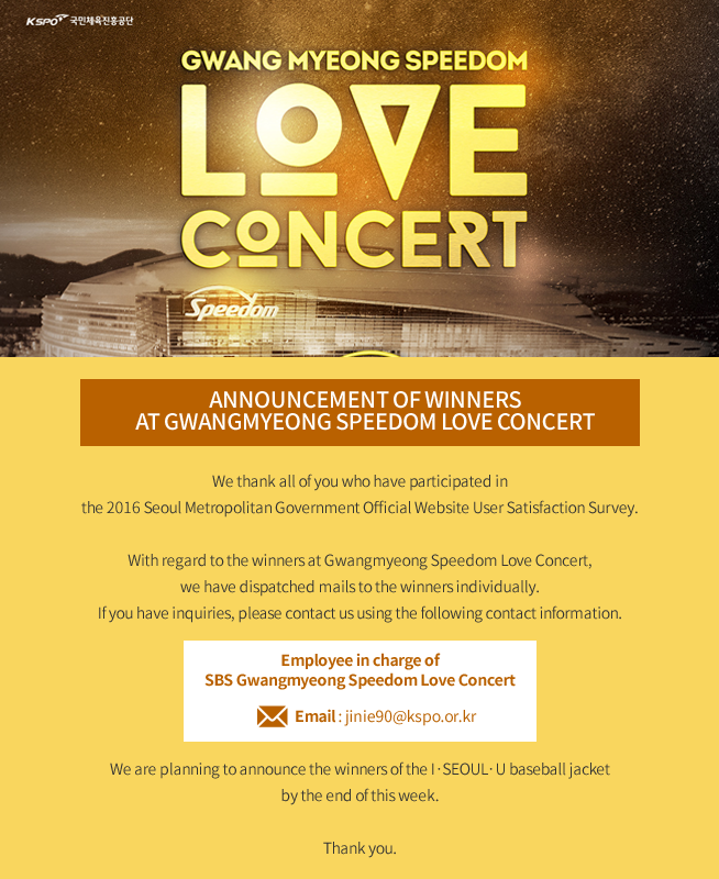 Gwangmyeong Speedom Love Concert We thank all of you who have participated in the 2016 Seoul Metropolitan Government Official Website User Satisfaction Survey.  With regard to the winners at Gwangmyeong Speedom Love Concert, we have dispatched mails to the winners individually. If you have inquiries, please contact us using the following contact information.  Employee in charge of SBS Gwangmyeong Speedom Love Concert  Email: jinie90@kspo.or.kr  We are planning to announce the winners of the I·SEOUL·U baseball jacket by the end of this week.  Thank you.