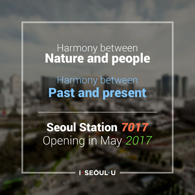Harmony between Nature and people<br /> Harmony beteen Past and Present<br /> Seoul Station 7017<br /> Opening in April 2017