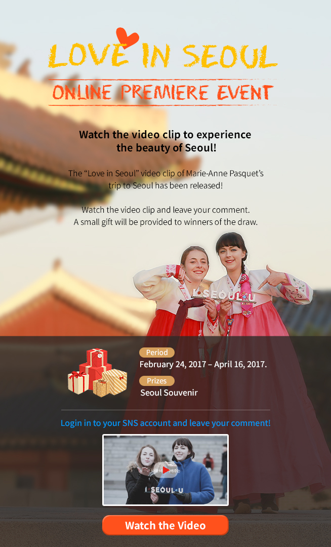 """Love in Seoul Online Premiere Event<br /> Watch the video clip to experience<br /> the beauty of Seoul!</p> <p>The """"Love in Seoul"""" video clip of Marie-Anne Pasquet's<br /> trip to Seoul has been released! </p> <p>Watch the video clip and leave your comment.<br /> A small gift will be provided to winners of the draw.</p> <p>Period<br /> February 24, 2017 – March 31, 2017.<br /> Prizes<br /> Seoul Souvenir</p> <p>Login in to your SNS account and leave your comment!</p> <p>Watch the Video<br />"""