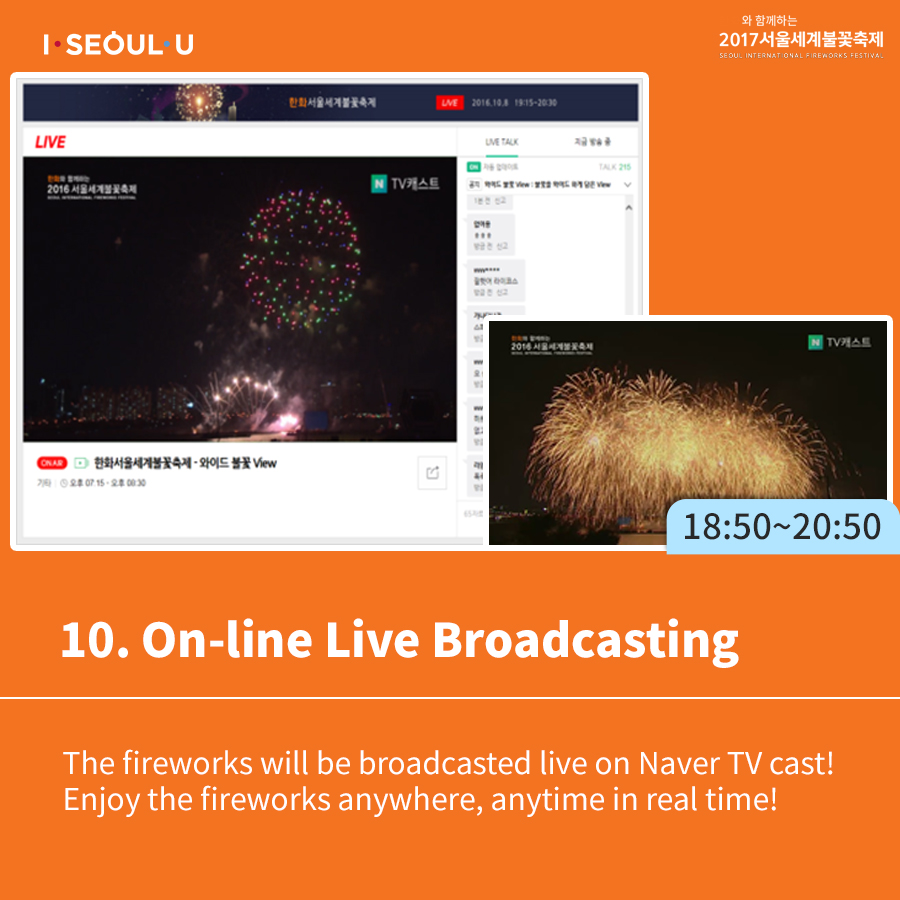 10. On-line Live Broadcasting The fireworks will be broadcasted live on Naver TV cast! Enjoy the fireworks anywhere, anytime in real time!