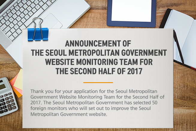 Announcement of the Seoul Metropolitan Government Website Monitoring Team for the Second Half of 2017 Thank you for your application for the Seoul Metropolitan Government Website Monitoring Team for the Second Half of 2017. The Seoul Metropolitan Government has selected 50 foreign monitors who will set out to improve the Seoul Metropolitan Government website.