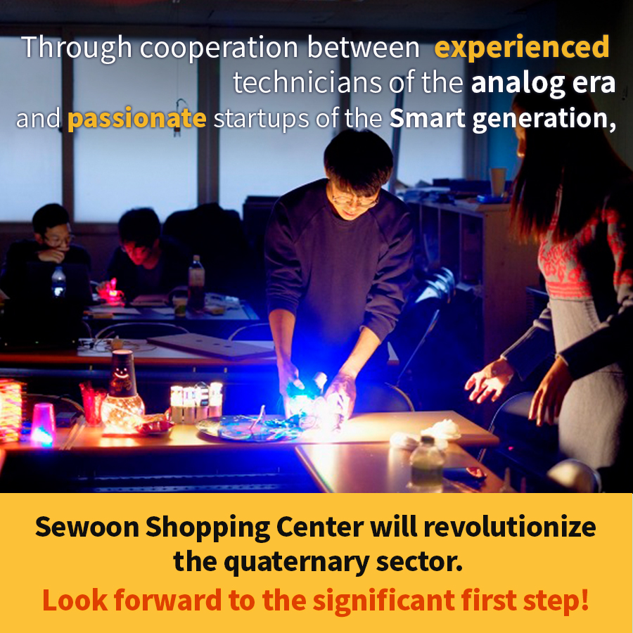 Through cooperation between experienced technicians of the analog era and passionate startups of the Smart generation, Sewoon Shopping Center will revolutionize the quaternary sector. Look forward to the significant first step!