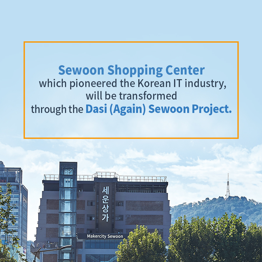 Sewoon Shopping Center which pioneered the Korean IT industry, will be transformed through the Dasi (Again) Sewoon Project.