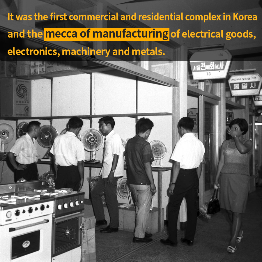 It was the first commercial and residential complex in Korea and the mecca of manufacturing of electrical goods, electronics, machinery and metals.