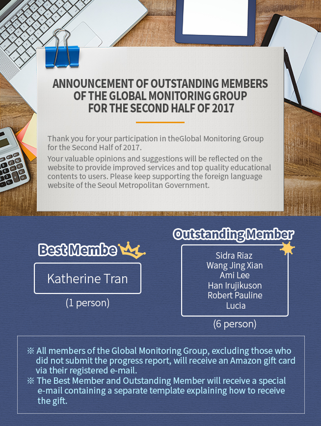 Announcement of Outstanding Members of the Global Monitoring Group for the Second Half of 2017  Thank you for your participation in the Global Monitoring Group for the Second Half of 2017.  Your valuable opinions and suggestions will be reflected on the website to provide improved services and top quality educational contents to users. Please keep supporting the foreign language website of the Seoul Metropolitan Government.  Best Member  (1 person)  Outstanding Member  (6 persons)  ※ All members of the Global Monitoring Group, excluding those who did not submit the progress report, will receive an Amazon gift card via their registered e-mail. ※ The Best Member and Outstanding Member will receive a special e-mail containing a separate template explaining how to receive the gift.