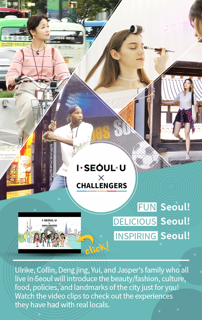 Ulrike, Collin, Deng jing, Yui, and Jasper's family who all live in Seoul will introduce the beauty/fashion, culture, food, policies, and landmarks of the city just for you! Watch the video clips to check out the experiences they have had with real locals.