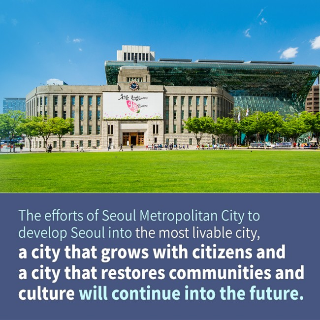 The efforts of Seoul Metropolitan City to develop Seoul into the most livable city, a city that grows with citizens, and a city that restores communities and culture will continue into the future.