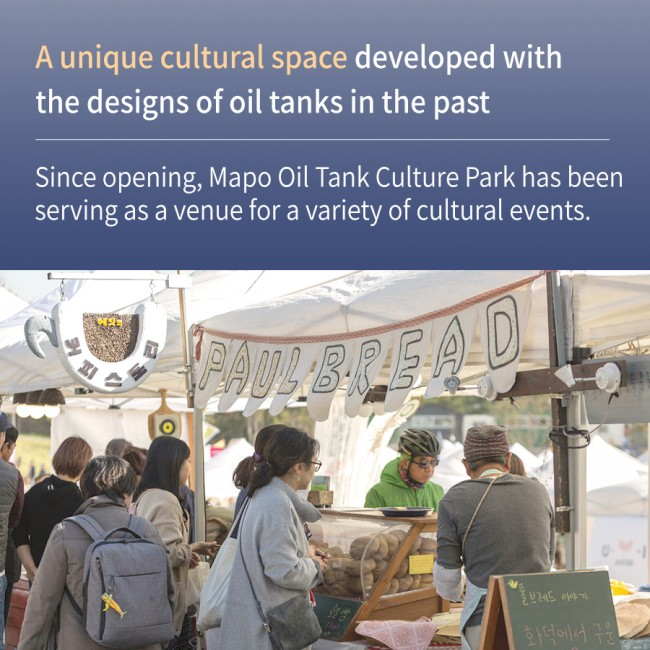 A unique cultural space developed with the designs of oil tanks in the past Since opening, Mapo Oil Tank Culture Park has been serving as a venue for a variety of cultural events.