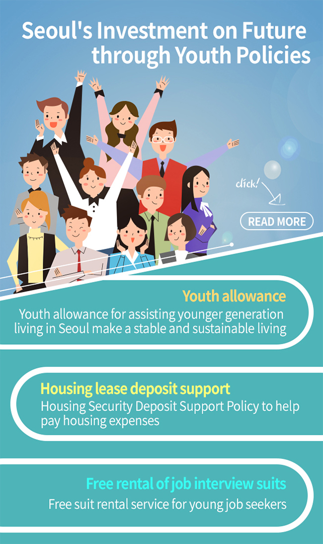 Youth allowance for assisting younger generation living in Seoul make a stable and sustainable living. Housing security deposit support policy implemented for the first time in Korea to assist young people with housing expenses and to improve residential environment Interview suit free rental policy for supporting youth employment