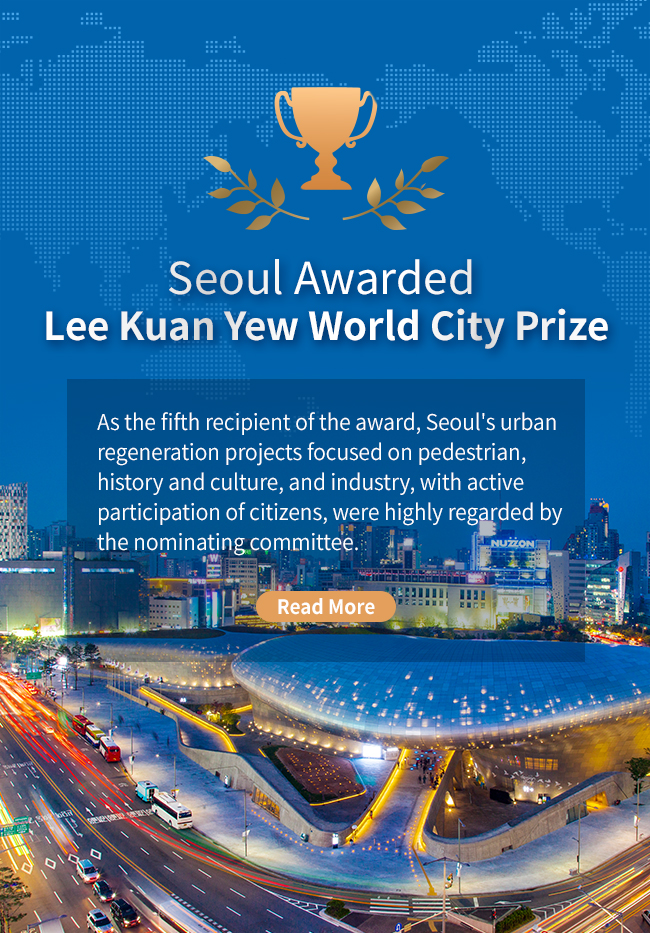 Seoul Awarded  Lee Kuan Yew World City Prize As the fifth recipient of the award, Seoul's urban regeneration projects focused on pedestrian, history and culture, and industry, with active participation of citizens, were highly regarded by the nominating committee.