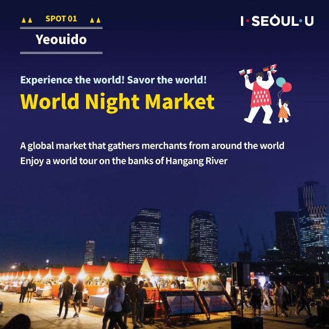 SPOT01 Yeouido : Experience the world! Sacor the world! World Night Market A golbal market taht gathers merchhants form around the world Enjoy a world tour on the banks of hangang River