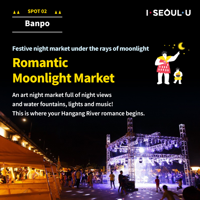 SPOT02 Banpo : Festive night market under the rays of moonlight Romantic Moonlight Market an art night market full of night views and water fountains, lights and music! This is where yout Hangang River romance begins.