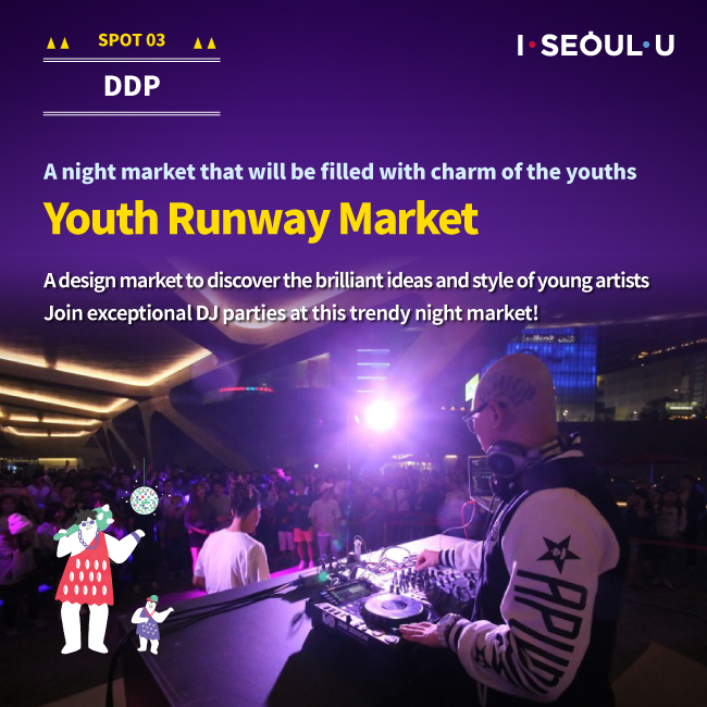 SPOT03 DDP : A night market that will be filled with charm of the youths Youth Runway Market A design market to discover the brilliant ideas and style of young artists Join exceptional DJ parties at this trendy night market!