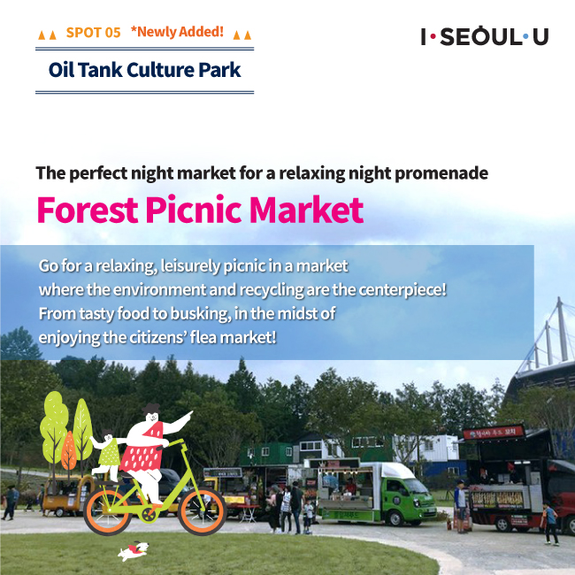 SPOT05 Oil Tank Culture Park : The perfect night market for a relaxing night promenade Forest Picnic Market Go for a relaxing, leisurely picnic in a market where the environment and recycling are the centerpiece! From tasty food th busking, in the midst of enjoying the citizens' flea market!
