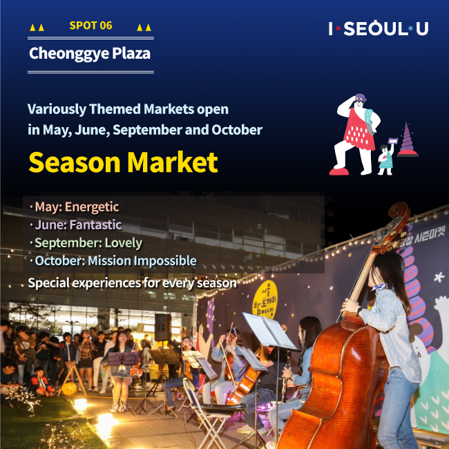 SPOT06 Cheonggye Plaza : Variously Themed markets open in May, June, September and October Season Market May:Energetic, June:Fantastic, September : Lovely, October : Mission Impossible, Special experiences for every season