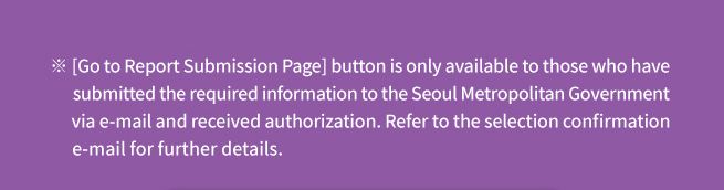 ※ [Go to Report Submission Page] button is only available to those who have submitted the required information to the Seoul Metropolitan Government via e-mail and received authorization. Refer to the selection confirmation e-mail for further details.
