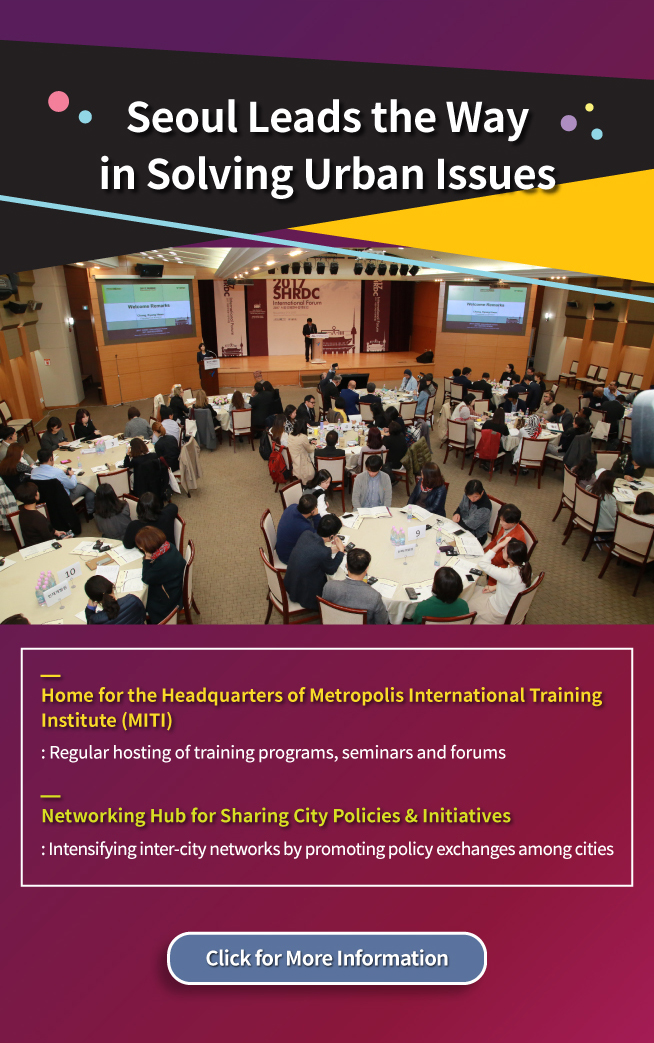 Seoul Leads the Way in Solving Urban Issues Home for the Headquarters of Metropolis International Training Institute (MITI):Regular hosting of training programs, seminars and forums Networking Hub for Sharing City Policies & Initiatives:Intensifying inter-city networks by promoting policy exchanges among cities
