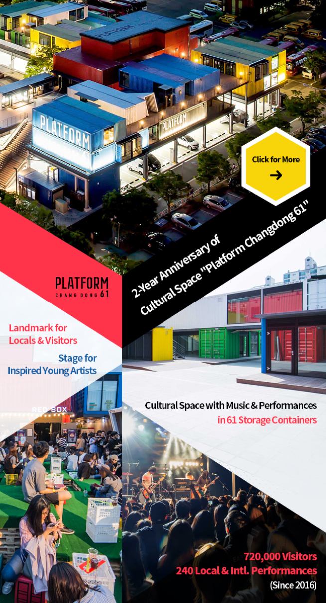 2-Year Anniversary of Platform Changdong 61, Seoul's Cultural Space 2-Year Anniversary of / Cultural Space 'Platform Changdong 61' Landmark for / Locals & Visitors // Stage for / Inspired Young Artists Cultural Space with Music & Performances / in 61 Storage Containers 720,000 Visitors / 240 Local & Intl. Performances // (Since 2016)