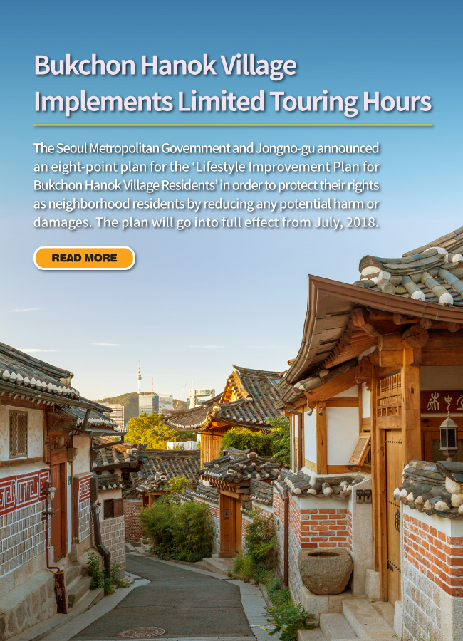Bukchon Hanok Village Implements Limited Touring Hours The Seoul Metropolitan Government and Jongno-gu announced an eight-point plan for the 'Lifestyle Improvement Plan for Bukchon Hanok Village Residents' in order to protect their rights as neighborhood residents by reducing any potential harm or damages. The plan will go into full effect from July, 2018.