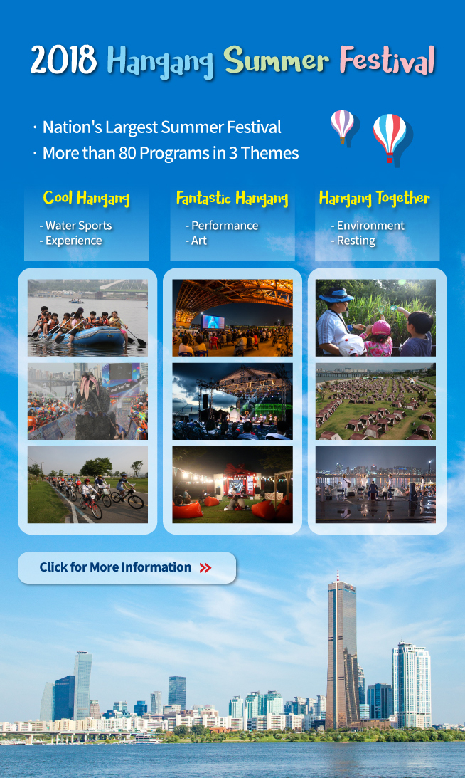 2018 Hangang Summer Festival - Nation`s Largest Summer Festival - More than 80 Programs in 3 Themes Cool Hangang Water Sports, Experience Fantastic Hangang Performance, Art Hangang Together Environment, Resting Click for More Information