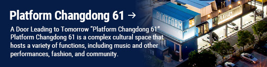 "Platform Changdong 61: A Door Leading to Tomorrow ""Platform Changdong 61"" Platform Changdong 61 is a complex cultural space that hosts a variety of functions, including music and other performances, fashion, and community."