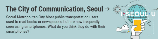 The City of Communication, Seoul: Social Metropolitan City Most public transportation users used to read books or newspapers, but are now frequently seen using smartphones. What do you think they do with their smartphones?