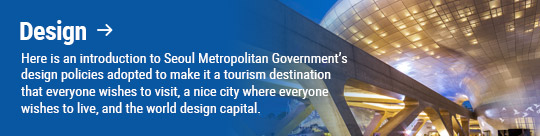 Design: Here is an introduction to Seoul Metropolitan Government's design policies adopted to make it a tourism destination that everyone wishes to visit, a nice city where everyone wishes to live, and the world design capital.