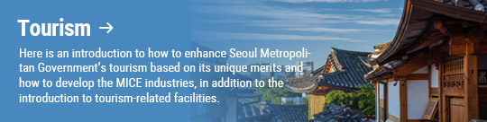 Tourism: Here is an introduction to how to enhance Seoul Metropolitan Government's tourism based on its unique merits and how to develop the MICE industries, in addition to the introduction to tourism-related facilities.