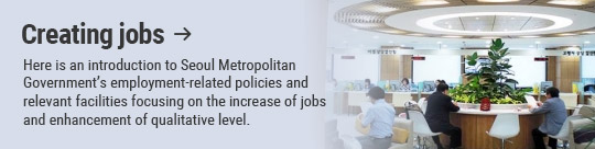 Creating jobs: Here is an introduction to Seoul Metropolitan Government's employment-related policies and relevant facilities focusing on the increase of jobs and enhancement of qualitative level.