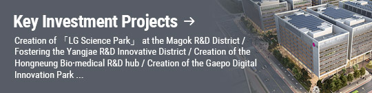 Key Investment Projects: Creation of 「LG Science Park」 at the Magok R&D District / Fostering the Yangjae R&D Innovative District / Creation of the Hongneung Bio·medical R&D hub / Creation of the Gaepo Digital Innovation Park ...