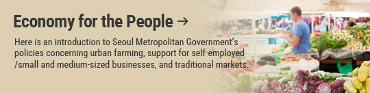 Economy for the People: Here is an introduction to Seoul Metropolitan Government's policies concerning urban farming, support for self-employed /small and medium-sized businesses, and traditional markets.