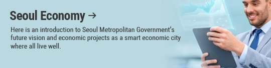 Seoul Economy: Here is an introduction to Seoul Metropolitan Government's future vision and economic projects as a smart economic city where all live well.
