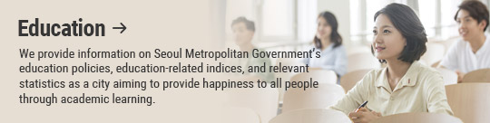 Education: We provide information on Seoul Metropolitan Government's education policies, education-related indices, and relevant statistics as a city aiming to provide happiness to all people through academic learning.