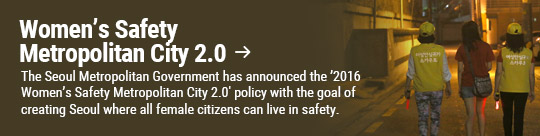 Women's Safety Metropolitan City 2.0 → The Seoul Metropolitan Government has announced the '2016 Women's Safety Metropolitan City 2.0′ policy with the goal of creating Seoul where all female citizens can live in safety.