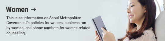 Women: This is an information on Seoul Metropolitan Government's policies for women, business run by women, and phone numbers for women-related counseling.
