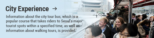 City Experience → Information about the city tour bus, which is a popular course that takes riders to Seoul's major tourist spots within a specified time, as well as information about walking tours, is provided.