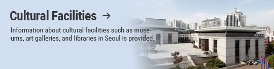 Cultural Facilities → Information about cultural facilities such as museums, art galleries, and libraries in Seoul is provided.