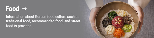 Food → Information about Korean food culture such as traditional food, recommended food, and street food is provided.