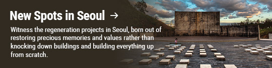 New Spots in Seoul → Witness the regeneration projects in Seoul, born out of restoring precious memories and values rather than knocking down buildings and building everything up from scratch.