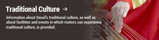 Traditional Culture → Information about Seoul's traditional culture, as well as about facilities and events in which visitors can experience traditional culture, is provided.