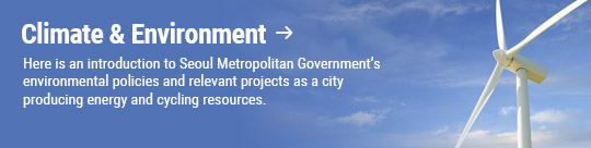 Climate & Environment: Here is an introduction to Seoul Metropolitan Government's environmental policies and relevant projects as a city producing energy and cycling resources.