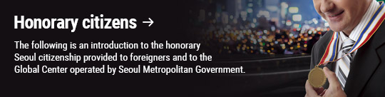 Honorary citizens: The following is an introduction to the honorary Seoul citizenship provided to foreigners and to the Global Center operated by Seoul Metropolitan Government.