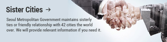 Sister Cities: Seoul Metropolitan Government maintains sisterly ties or friendly relationship with 42 cities the world over. We will provide relevant information if you need it.