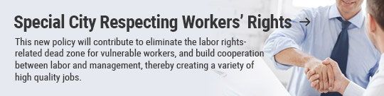 Special City Respecting Workers' Rights: This new policy will contribute to eliminate the labor rights-related dead zone for vulnerable workers, and build cooperation between labor and management, thereby creating a variety of high quality jobs.